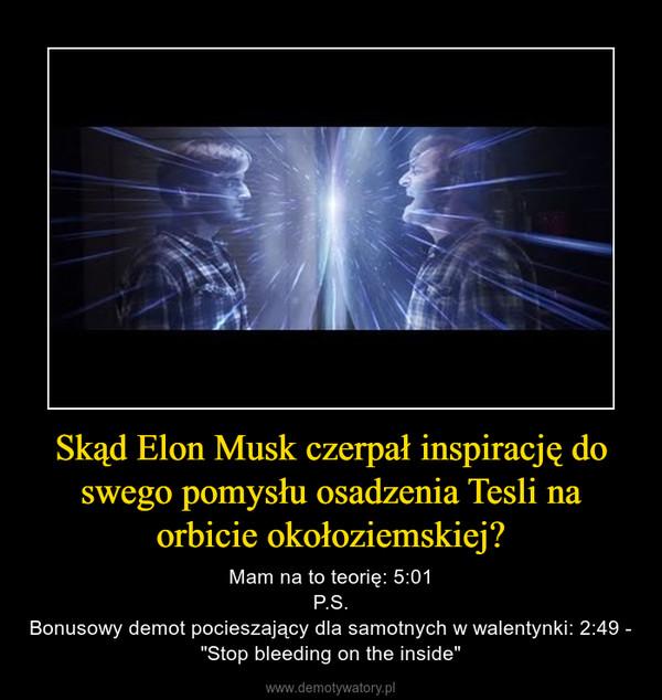 """Skąd Elon Musk czerpał inspirację do swego pomysłu osadzenia Tesli na orbicie okołoziemskiej? – Mam na to teorię: 5:01P.S.Bonusowy demot pocieszający dla samotnych w walentynki: 2:49 - """"Stop bleeding on the inside"""""""