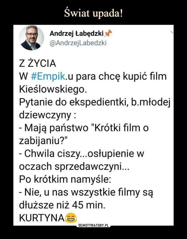 """–  Andrzej ŁabędzkiZ życiaW empiku para chce kupić film Kieślowskiego. Pytanie do ekspedientki, b.młodej dziewczyny:- Mają państwo """"Krótki film o zabijaniu""""?- Chwila ciszy... osłupienie w oczach sprzedawczyni...Po krótkim namyśle:- Nie, u nas wszystkie filmy są dłuższe niż 45 min.KURTYNA"""