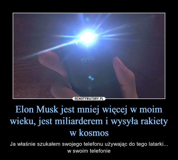 Elon Musk jest mniej więcej w moim wieku, jest miliarderem i wysyła rakiety w kosmos – Ja właśnie szukałem swojego telefonu używając do tego latarki... w swoim telefonie
