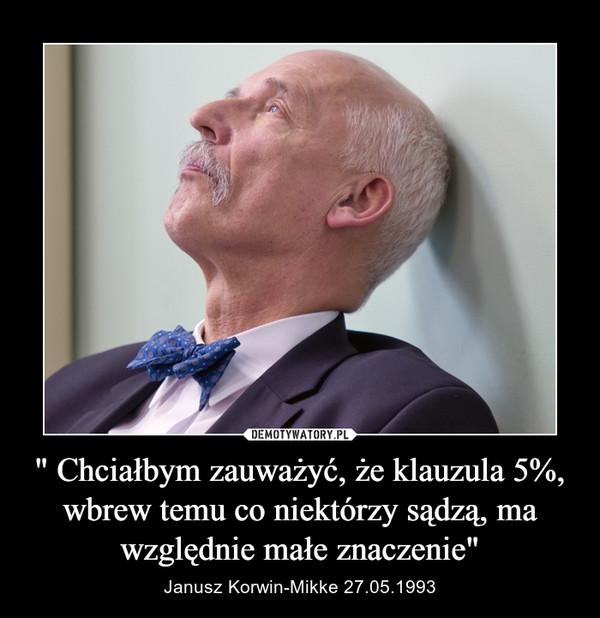 """"""" Chciałbym zauważyć, że klauzula 5%, wbrew temu co niektórzy sądzą, ma względnie małe znaczenie"""" – Janusz Korwin-Mikke 27.05.1993"""