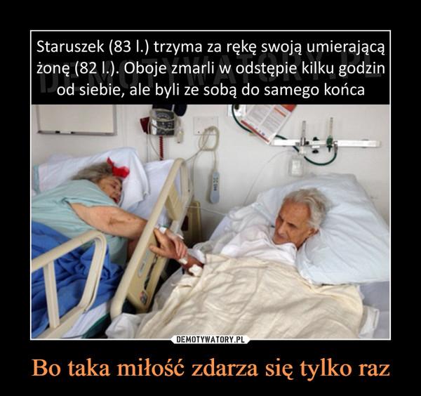 Bo taka miłość zdarza się tylko raz –  Staruszek (83 1.) trzyma za rękę swoją umierającążonę (82 1.). Oboje zmarli w odstępie kilku godzinod siebie, ale byli ze sobą do samego końca