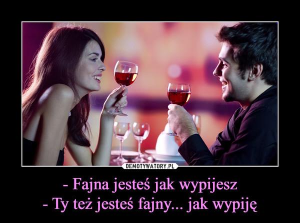 - Fajna jesteś jak wypijesz- Ty też jesteś fajny... jak wypiję –