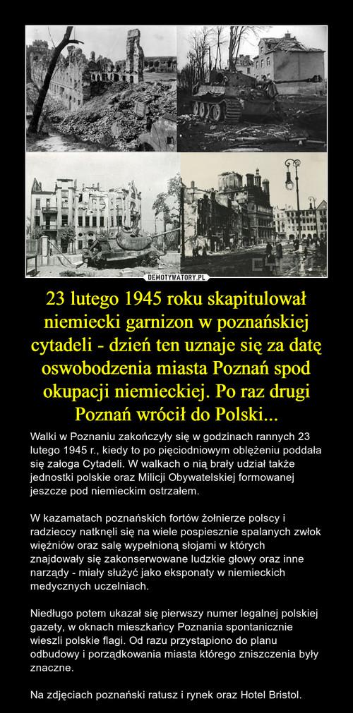 23 lutego 1945 roku skapitulował niemiecki garnizon w poznańskiej cytadeli - dzień ten uznaje się za datę oswobodzenia miasta Poznań spod okupacji niemieckiej. Po raz drugi Poznań wrócił do Polski...