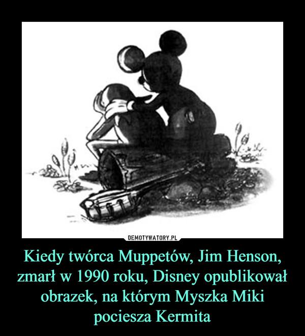 Kiedy twórca Muppetów, Jim Henson, zmarł w 1990 roku, Disney opublikował obrazek, na którym Myszka Miki pociesza Kermita –