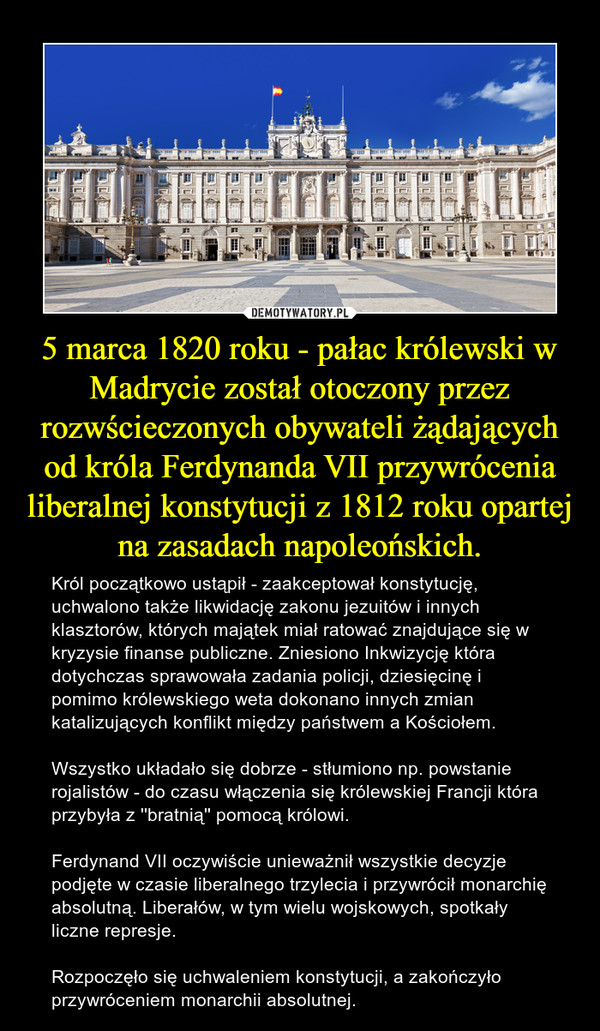5 marca 1820 roku - pałac królewski w Madrycie został otoczony przez rozwścieczonych obywateli żądających od króla Ferdynanda VII przywrócenia liberalnej konstytucji z 1812 roku opartej na zasadach napoleońskich. – Król początkowo ustąpił - zaakceptował konstytucję, uchwalono także likwidację zakonu jezuitów i innych klasztorów, których majątek miał ratować znajdujące się w kryzysie finanse publiczne. Zniesiono Inkwizycję która dotychczas sprawowała zadania policji, dziesięcinę i pomimo królewskiego weta dokonano innych zmian katalizujących konflikt między państwem a Kościołem.Wszystko układało się dobrze - stłumiono np. powstanie rojalistów - do czasu włączenia się królewskiej Francji która przybyła z ''bratnią'' pomocą królowi.Ferdynand VII oczywiście unieważnił wszystkie decyzje podjęte w czasie liberalnego trzylecia i przywrócił monarchię absolutną. Liberałów, w tym wielu wojskowych, spotkały liczne represje.Rozpoczęło się uchwaleniem konstytucji, a zakończyło przywróceniem monarchii absolutnej.