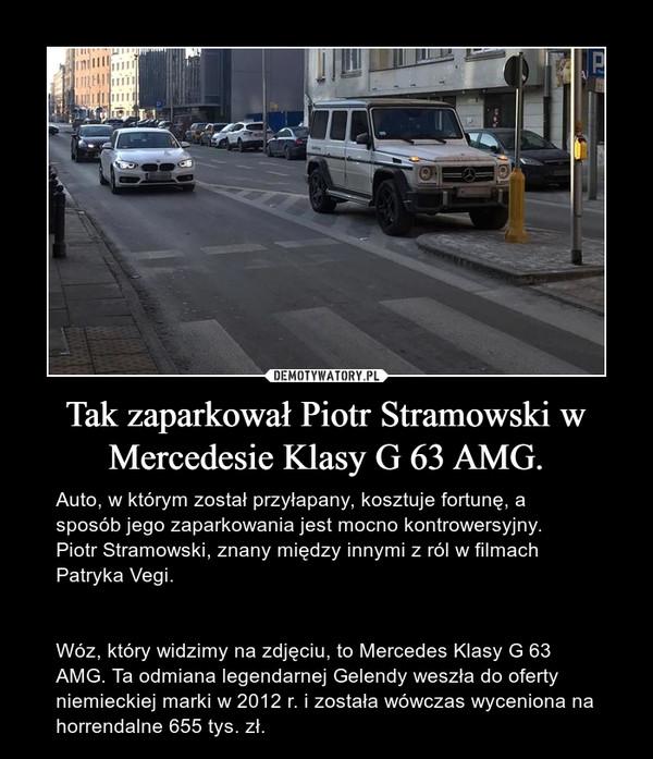 Tak zaparkował Piotr Stramowski w Mercedesie Klasy G 63 AMG. – Auto, w którym został przyłapany, kosztuje fortunę, a sposób jego zaparkowania jest mocno kontrowersyjny.  Piotr Stramowski, znany między innymi z ról w filmach Patryka Vegi.Wóz, który widzimy na zdjęciu, to Mercedes Klasy G 63 AMG. Ta odmiana legendarnej Gelendy weszła do oferty niemieckiej marki w 2012 r. i została wówczas wyceniona na horrendalne 655 tys. zł.