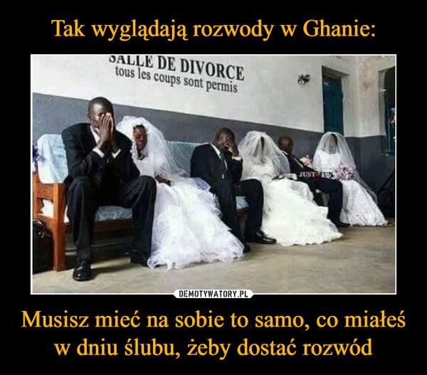 Tak wyglądają rozwody w Ghanie: Musisz mieć na sobie to samo, co miałeś w dniu ślubu, żeby dostać rozwód