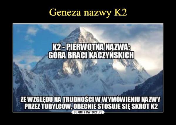 –  K2 - PIERWOTNA NAZWA: GÓRA BRACI KACZYŃSKICHZE WZGLĘDU NA TRUDNOŚCI W WYMÓWIENIU NAZWY PRZEZ TUBYLCÓW, OBECNIE STOSUJE SIĘ SKRÓT K2