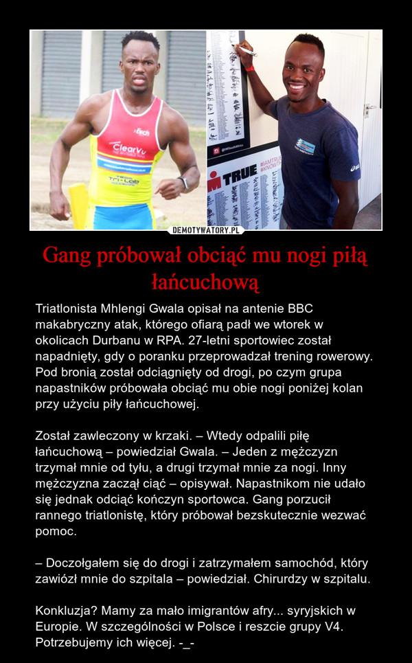 Gang próbował obciąć mu nogi piłą łańcuchową – Triatlonista Mhlengi Gwala opisał na antenie BBC makabryczny atak, którego ofiarą padł we wtorek w okolicach Durbanu w RPA. 27-letni sportowiec został napadnięty, gdy o poranku przeprowadzał trening rowerowy. Pod bronią został odciągnięty od drogi, po czym grupa napastników próbowała obciąć mu obie nogi poniżej kolan przy użyciu piły łańcuchowej.Został zawleczony w krzaki. – Wtedy odpalili piłę łańcuchową – powiedział Gwala. – Jeden z mężczyzn trzymał mnie od tyłu, a drugi trzymał mnie za nogi. Inny mężczyzna zaczął ciąć – opisywał. Napastnikom nie udało się jednak odciąć kończyn sportowca. Gang porzucił rannego triatlonistę, który próbował bezskutecznie wezwać pomoc.– Doczołgałem się do drogi i zatrzymałem samochód, który zawiózł mnie do szpitala – powiedział. Chirurdzy w szpitalu.Konkluzja? Mamy za mało imigrantów afry... syryjskich w Europie. W szczególności w Polsce i reszcie grupy V4. Potrzebujemy ich więcej. -_-