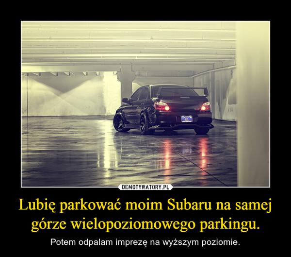 Lubię parkować moim Subaru na samej górze wielopoziomowego parkingu. – Potem odpalam imprezę na wyższym poziomie.