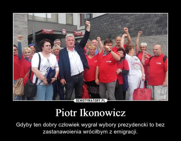 Piotr Ikonowicz – Gdyby ten dobry człowiek wygrał wybory prezydencki to bez zastanawoienia wróciłbym z emigracji.