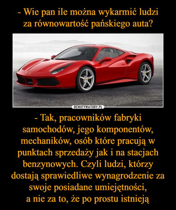 - Tak, pracowników fabryki samochodów, jego komponentów, mechaników, osób które pracują w punktach sprzedaży jak i na stacjach benzynowych. Czyli ludzi, którzy dostają sprawiedliwe wynagrodzenie za swoje posiadane umiejętności,a nie za to, że po prostu istnieją –