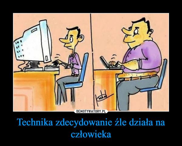 Technika zdecydowanie źle działa na człowieka –