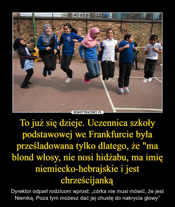 """To już się dzieje. Uczennica szkoły podstawowej we Frankfurcie była prześladowana tylko dlatego, że """"ma blond włosy, nie nosi hidżabu, ma imię niemiecko-hebrajskie i jest chrześcijanką – Dyrektor odparł rodzicom wprost: """"córka nie musi mówić, że jest Niemką. Poza tym możesz dać jej chustę do nakrycia głowy"""""""