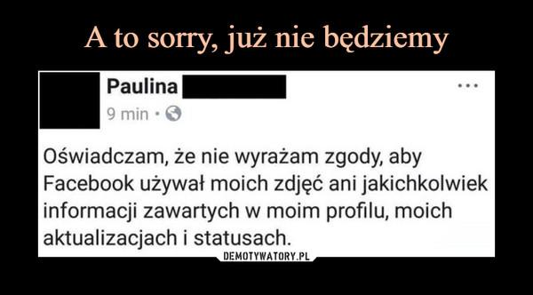 –  Paulina Oświadczam, że nie wyrażam zgody, aby Facebook używał moich zdjęć ani jakichkolwiek informacji zawartych w moim profilu, moich aktualizacjach i statusach.