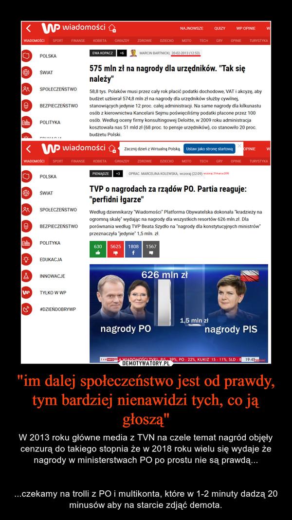 """""""im dalej społeczeństwo jest od prawdy, tym bardziej nienawidzi tych, co ją głoszą"""" – W 2013 roku główne media z TVN na czele temat nagród objęły cenzurą do takiego stopnia że w 2018 roku wielu się wydaje że nagrody w ministerstwach PO po prostu nie są prawdą......czekamy na trolli z PO i multikonta, które w 1-2 minuty dadzą 20 minusów aby na starcie zdjąć demota."""