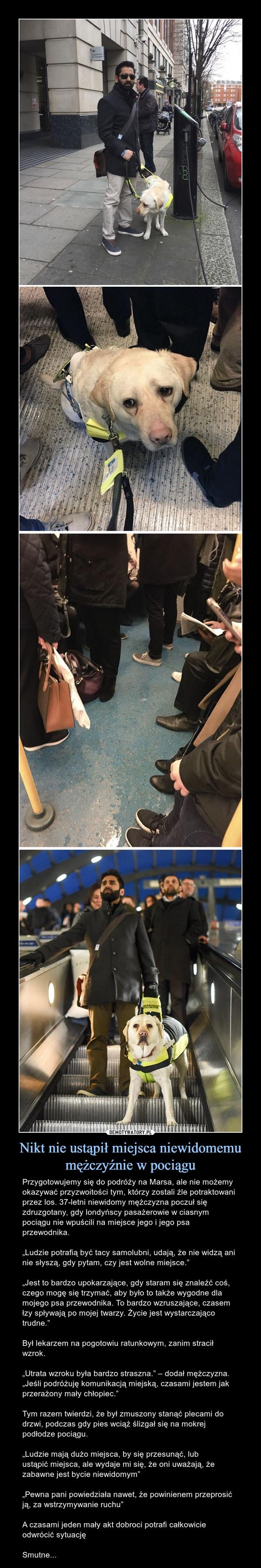 """Nikt nie ustąpił miejsca niewidomemu mężczyźnie w pociągu – Przygotowujemy się do podróży na Marsa, ale nie możemy okazywać przyzwoitości tym, którzy zostali źle potraktowani przez los. 37-letni niewidomy mężczyzna poczuł się zdruzgotany, gdy londyńscy pasażerowie w ciasnym pociągu nie wpuścili na miejsce jego i jego psa przewodnika.""""Ludzie potrafią być tacy samolubni, udają, że nie widzą ani nie słyszą, gdy pytam, czy jest wolne miejsce.""""""""Jest to bardzo upokarzające, gdy staram się znaleźć coś, czego mogę się trzymać, aby było to także wygodne dla mojego psa przewodnika. To bardzo wzruszające, czasem łzy spływają po mojej twarzy. Życie jest wystarczająco trudne.""""Był lekarzem na pogotowiu ratunkowym, zanim stracił wzrok.""""Utrata wzroku była bardzo straszna."""" – dodał mężczyzna. """"Jeśli podróżuję komunikacją miejską, czasami jestem jak przerażony mały chłopiec."""" Tym razem twierdzi, że był zmuszony stanąć plecami do drzwi, podczas gdy pies wciąż ślizgał się na mokrej podłodze pociągu.""""Ludzie mają dużo miejsca, by się przesunąć, lub ustąpić miejsca, ale wydaje mi się, że oni uważają, że zabawne jest bycie niewidomym""""""""Pewna pani powiedziała nawet, że powinienem przeprosić ją, za wstrzymywanie ruchu""""A czasami jeden mały akt dobroci potrafi całkowicie odwrócić sytuacjęSmutne..."""