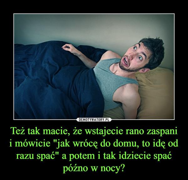 """Też tak macie, że wstajecie rano zaspani i mówicie """"jak wrócę do domu, to idę od razu spać"""" a potem i tak idziecie spać późno w nocy? –"""