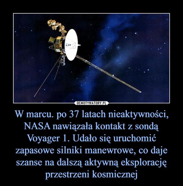 W marcu. po 37 latach nieaktywności, NASA nawiązała kontakt z sondą Voyager 1. Udało się uruchomić zapasowe silniki manewrowe, co daje szanse na dalszą aktywną eksplorację przestrzeni kosmicznej –