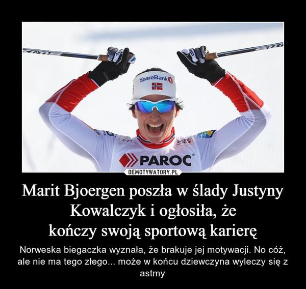 Marit Bjoergen poszła w ślady Justyny Kowalczyk i ogłosiła, żekończy swoją sportową karierę – Norweska biegaczka wyznała, że brakuje jej motywacji. No cóż, ale nie ma tego złego... może w końcu dziewczyna wyleczy się z astmy