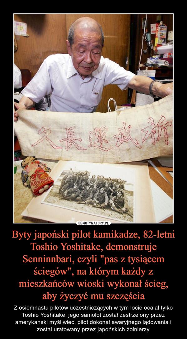 """Byty japoński pilot kamikadze, 82-letni Toshio Yoshitake, demonstruje Senninnbari, czyli """"pas z tysiącem ściegów"""", na którym każdy z mieszkańców wioski wykonał ścieg,aby życzyć mu szczęścia – Z osiemnastu pilotów uczestniczących w tym locie ocalał tylko Toshio Yoshitake: jego samolot został zestrzelony przez amerykański myśliwiec, pilot dokonał awaryjnego lądowania i został uratowany przez japońskich żołnierzy"""