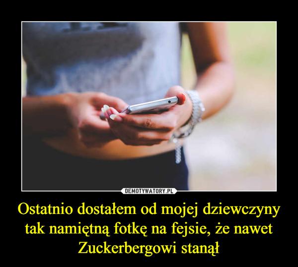 Ostatnio dostałem od mojej dziewczyny tak namiętną fotkę na fejsie, że nawet Zuckerbergowi stanął –