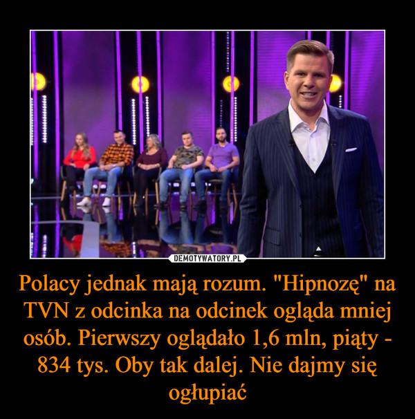 """Polacy jednak mają rozum. """"Hipnozę"""" na TVN z odcinka na odcinek ogląda mniej osób. Pierwszy oglądało 1,6 mln, piąty - 834 tys. Oby tak dalej. Nie dajmy się ogłupiać –"""