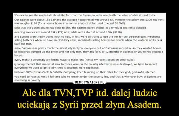 Ale dla TVN,TVP itd. dalej ludzie uciekają z Syrii przed złym Asadem. –