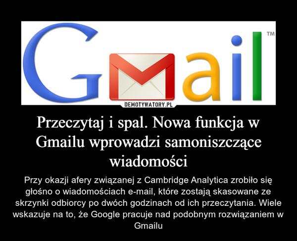 Przeczytaj i spal. Nowa funkcja w Gmailu wprowadzi samoniszczące wiadomości – Przy okazji afery związanej z Cambridge Analytica zrobiło się głośno o wiadomościach e-mail, które zostają skasowane ze skrzynki odbiorcy po dwóch godzinach od ich przeczytania. Wiele wskazuje na to, że Google pracuje nad podobnym rozwiązaniem w Gmailu