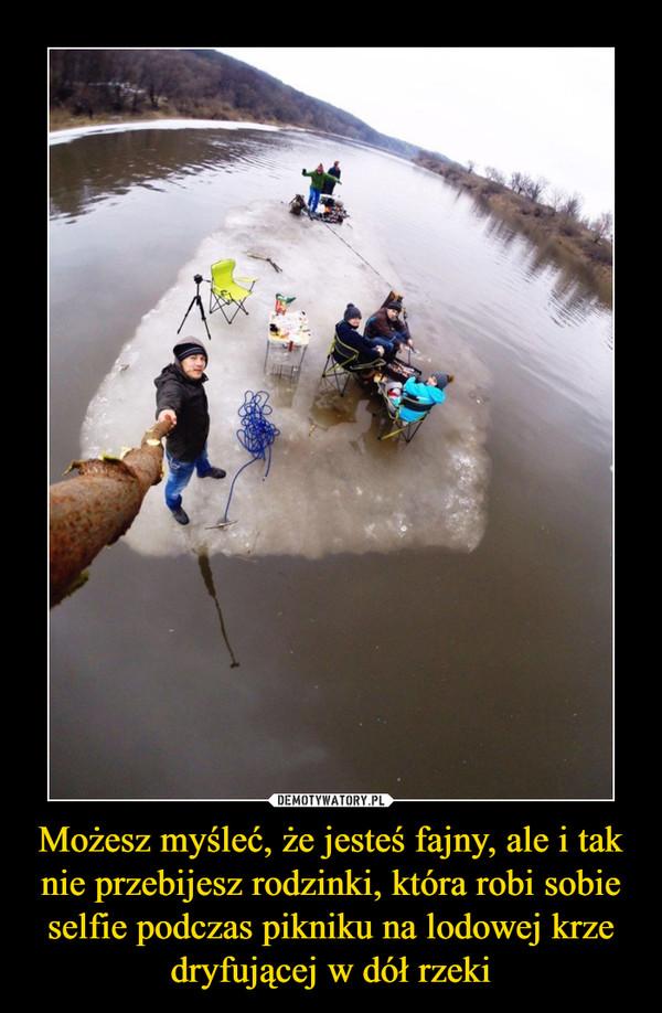 Możesz myśleć, że jesteś fajny, ale i tak nie przebijesz rodzinki, która robi sobie selfie podczas pikniku na lodowej krze dryfującej w dół rzeki –