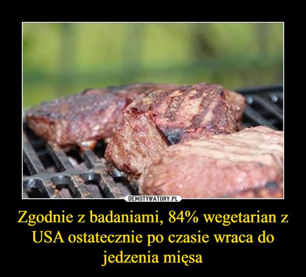 Zgodnie z badaniami, 84% wegetarian z USA ostatecznie po czasie wraca do jedzenia mięsa –