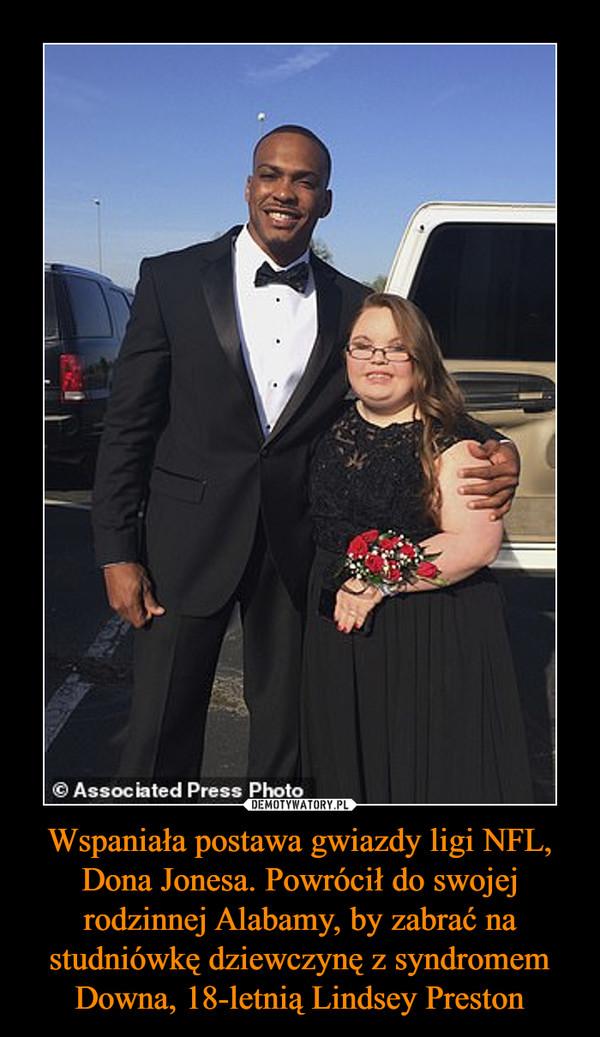 Wspaniała postawa gwiazdy ligi NFL, Dona Jonesa. Powrócił do swojej rodzinnej Alabamy, by zabrać na studniówkę dziewczynę z syndromem Downa, 18-letnią Lindsey Preston –