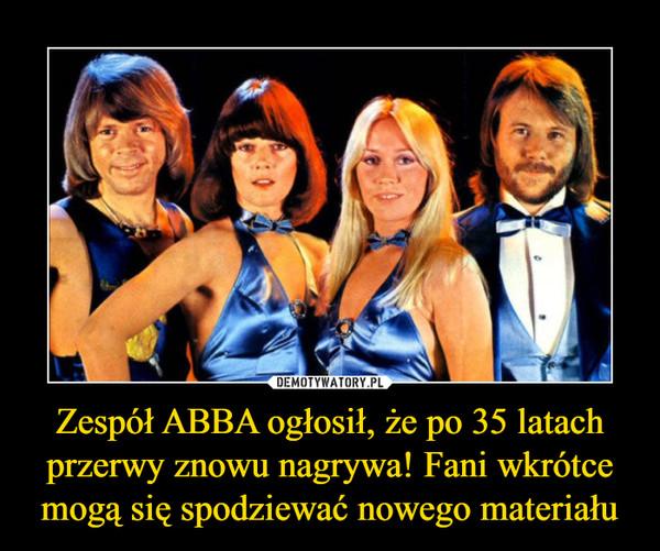 Zespół ABBA ogłosił, że po 35 latach przerwy znowu nagrywa! Fani wkrótce mogą się spodziewać nowego materiału –