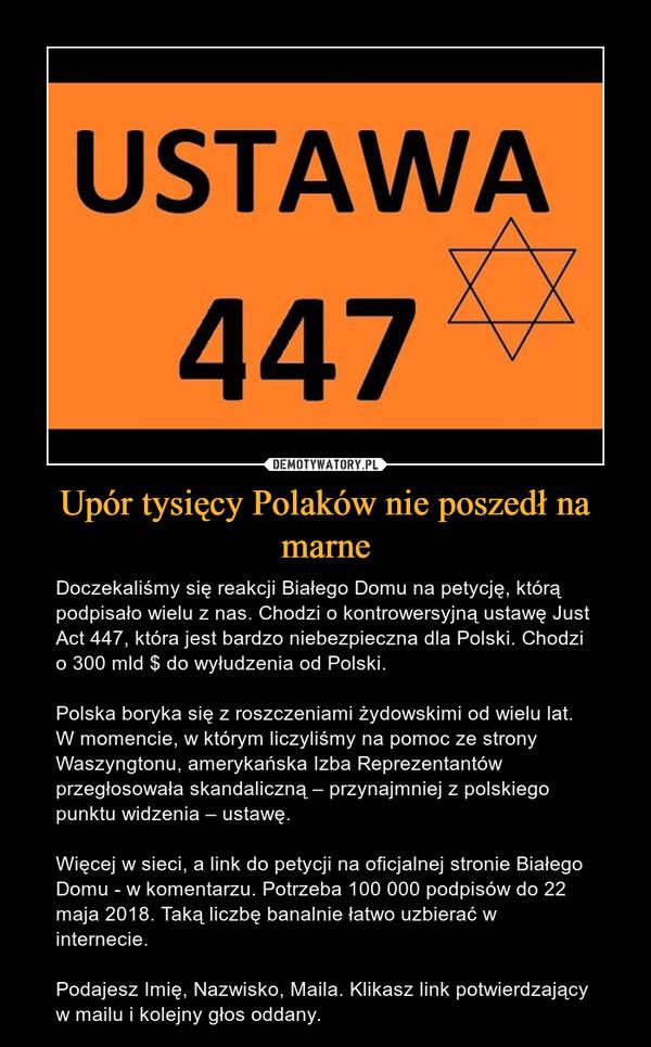 Upór tysięcy Polaków nie poszedł na marne – Doczekaliśmy się reakcji Białego Domu na petycję, którą podpisało wielu z nas. Chodzi o kontrowersyjną ustawę Just Act 447, która jest bardzo niebezpieczna dla Polski. Chodzi o 300 mld $ do wyłudzenia od Polski.Polska boryka się z roszczeniami żydowskimi od wielu lat. W momencie, w którym liczyliśmy na pomoc ze strony Waszyngtonu, amerykańska Izba Reprezentantów przegłosowała skandaliczną – przynajmniej z polskiego punktu widzenia – ustawę.Więcej w sieci, a link do petycji na oficjalnej stronie Białego Domu - w komentarzu. Potrzeba 100 000 podpisów do 22 maja 2018. Taką liczbę banalnie łatwo uzbierać w internecie.Podajesz Imię, Nazwisko, Maila. Klikasz link potwierdzający w mailu i kolejny głos oddany.