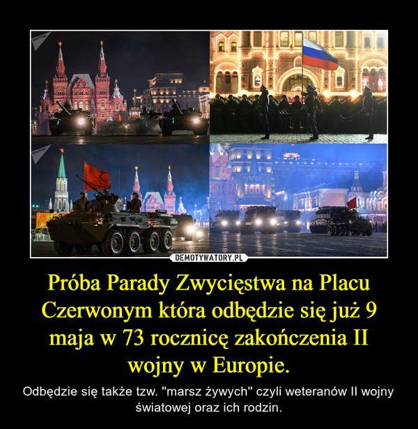 Próba Parady Zwycięstwa na Placu Czerwonym która odbędzie się już 9 maja w 73 rocznicę zakończenia II wojny w Europie. – Odbędzie się także tzw. ''marsz żywych'' czyli weteranów II wojny światowej oraz ich rodzin.