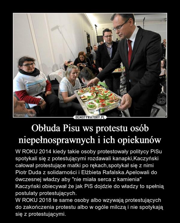"""Obłuda Pisu ws protestu osób niepełnosprawnych i ich opiekunów – W ROKU 2014 kiedy takie osoby protestowały politycy PiSu spotykali się z potestującymi rozdawali kanapki,Kaczyński całował protestujące matki po rękach,spotykał się z nimi Piotr Duda z solidarności i Elżbieta Rafalska.Apelowali do ówczesnej władzy aby """"nie miała serca z kamienia"""" Kaczyński obiecywał że jak PiS dojdzie do władzy to spełnią postulaty protestujących.W ROKU 2018 te same osoby albo wzywają protestujących do zakończenia protestu albo w ogóle milczą i nie spotykają się z protestującymi."""