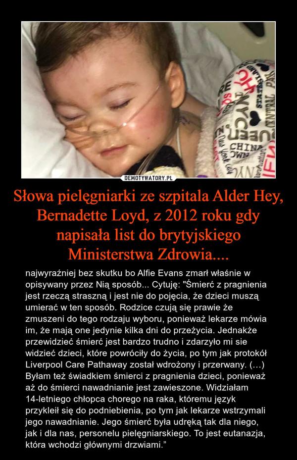 """Słowa pielęgniarki ze szpitala Alder Hey, Bernadette Loyd, z 2012 roku gdy napisała list do brytyjskiego Ministerstwa Zdrowia.... – najwyraźniej bez skutku bo Alfie Evans zmarł właśnie w opisywany przez Nią sposób... Cytuję: """"Śmierć z pragnienia jest rzeczą straszną i jest nie do pojęcia, że dzieci muszą umierać w ten sposób. Rodzice czują się prawie że zmuszeni do tego rodzaju wyboru, ponieważ lekarze mówia im, że mają one jedynie kilka dni do przeżycia. Jednakże przewidzieć śmierć jest bardzo trudno i zdarzyło mi sie widzieć dzieci, które powróciły do życia, po tym jak protokół Liverpool Care Pathaway został wdrożony i przerwany. (…) Byłam też świadkiem śmierci z pragnienia dzieci, ponieważ aż do śmierci nawadnianie jest zawieszone. Widziałam 14-letniego chłopca chorego na raka, któremu język przykleił się do podniebienia, po tym jak lekarze wstrzymali jego nawadnianie. Jego śmierć była udręką tak dla niego, jak i dla nas, personelu pielęgniarskiego. To jest eutanazja, która wchodzi głównymi drzwiami."""""""