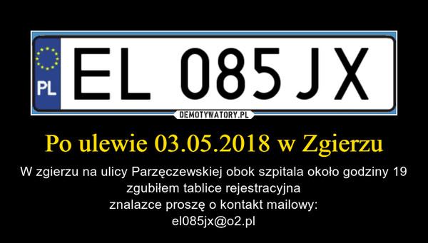 Po ulewie 03.05.2018 w Zgierzu – W zgierzu na ulicy Parzęczewskiej obok szpitala około godziny 19 zgubiłem tablice rejestracyjnaznalazce proszę o kontakt mailowy:el085jx@o2.pl