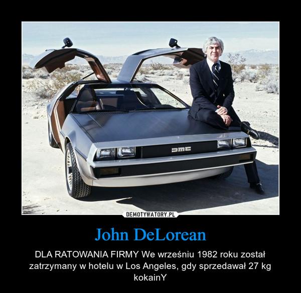 John DeLorean – DLA RATOWANIA FIRMY We wrześniu 1982 roku został zatrzymany w hotelu w Los Angeles, gdy sprzedawał 27 kg kokainY