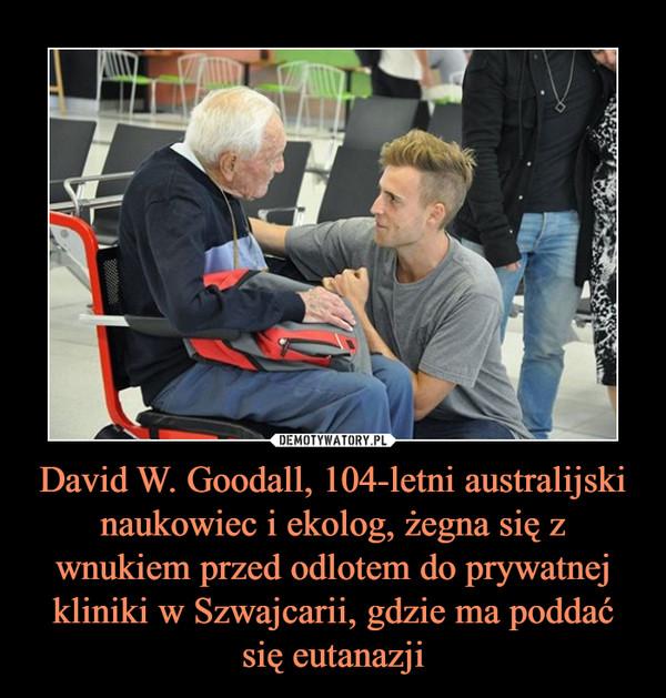 David W. Goodall, 104-letni australijski naukowiec i ekolog, żegna się z wnukiem przed odlotem do prywatnej kliniki w Szwajcarii, gdzie ma poddać się eutanazji –