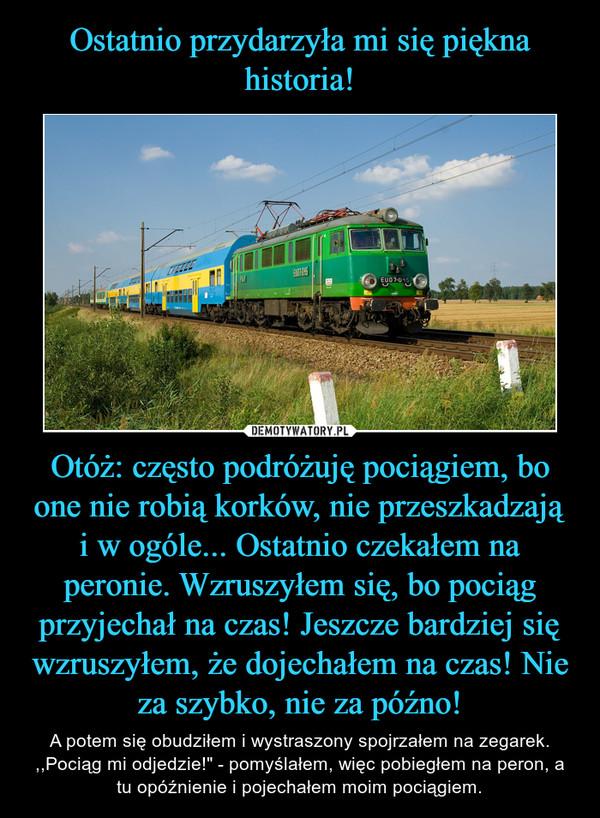 """Otóż: często podróżuję pociągiem, bo one nie robią korków, nie przeszkadzają i w ogóle... Ostatnio czekałem na peronie. Wzruszyłem się, bo pociąg przyjechał na czas! Jeszcze bardziej się wzruszyłem, że dojechałem na czas! Nie za szybko, nie za późno! – A potem się obudziłem i wystraszony spojrzałem na zegarek. ,,Pociąg mi odjedzie!"""" - pomyślałem, więc pobiegłem na peron, a tu opóźnienie i pojechałem moim pociągiem."""