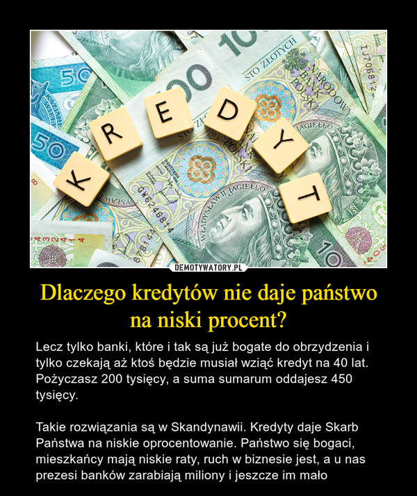 Dlaczego kredytów nie daje państwona niski procent? – Lecz tylko banki, które i tak są już bogate do obrzydzenia i tylko czekają aż ktoś będzie musiał wziąć kredyt na 40 lat. Pożyczasz 200 tysięcy, a suma sumarum oddajesz 450 tysięcy.Takie rozwiązania są w Skandynawii. Kredyty daje Skarb Państwa na niskie oprocentowanie. Państwo się bogaci, mieszkańcy mają niskie raty, ruch w biznesie jest, a u nas prezesi banków zarabiają miliony i jeszcze im mało