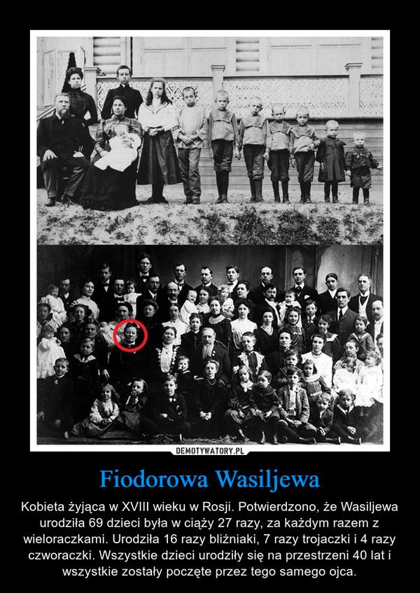 Fiodorowa Wasiljewa – Kobieta żyjąca w XVIII wieku w Rosji. Potwierdzono, że Wasiljewa urodziła 69 dzieci była w ciąży 27 razy, za każdym razem z wieloraczkami. Urodziła 16 razy bliźniaki, 7 razy trojaczki i 4 razy czworaczki. Wszystkie dzieci urodziły się na przestrzeni 40 lat i wszystkie zostały poczęte przez tego samego ojca.