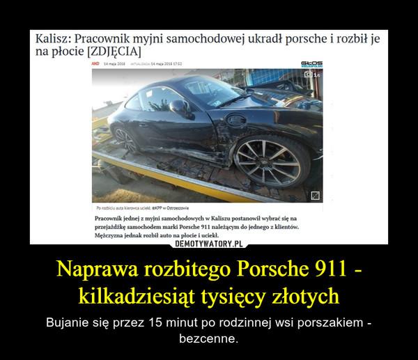 Naprawa rozbitego Porsche 911 - kilkadziesiąt tysięcy złotych – Bujanie się przez 15 minut po rodzinnej wsi porszakiem - bezcenne.