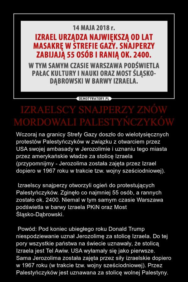 IZRAELSCY SNAJPERZY ZNÓW MORDOWALI PALESTYŃCZYKÓW – Wczoraj na granicy Strefy Gazy doszło do wielotysięcznych protestów Palestyńczyków w związku z otwarciem przez USA swojej ambasady w Jerozolimie i uznaniu tego miasta przez amerykańskie władze za stolicę Izraela (przypomnijmy - Jerozolima została zajęta przez Izrael dopiero w 1967 roku w trakcie tzw. wojny sześciodniowej). Izraelscy snajperzy otworzyli ogień do protestujących Palestyńczyków. Zginęło co najmniej 55 osób, a rannych zostało ok. 2400. Niemal w tym samym czasie Warszawa podświetla w barwy Izraela PKiN oraz Most Śląsko-Dąbrowski. Powód: Pod koniec ubiegłego roku Donald Trump niespodziewanie uznał Jerozolimę za stolicę Izraela. Do tej pory wszystkie państwa na świecie uznawały, że stolicą Izraela jest Tel Awiw. USA wyłamały się jako pierwsze. Sama Jerozolima została zajęta przez siły izraelskie dopiero w 1967 roku (w trakcie tzw. wojny sześciodniowej). Przez Palestyńczyków jest uznawana za stolicę wolnej Palestyny.