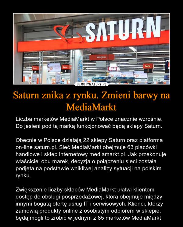 Saturn znika z rynku. Zmieni barwy na MediaMarkt – Liczba marketów MediaMarkt w Polsce znacznie wzrośnie. Do jesieni pod tą marką funkcjonować będą sklepy Saturn.Obecnie w Polsce działają 22 sklepy Saturn oraz platforma on-line saturn.pl. Sieć MediaMarkt obejmuje 63 placówki handlowe i sklep internetowy mediamarkt.pl. Jak przekonuje właściciel obu marek, decyzja o połączeniu sieci została podjęta na podstawie wnikliwej analizy sytuacji na polskim rynku.Zwiększenie liczby sklepów MediaMarkt ułatwi klientom dostęp do obsługi posprzedażowej, która obejmuje między innymi bogatą ofertę usług IT i serwisowych. Klienci, którzy zamówią produkty online z osobistym odbiorem w sklepie, będą mogli to zrobić w jednym z 85 marketów MediaMarkt