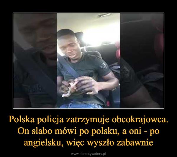 Polska policja zatrzymuje obcokrajowca. On słabo mówi po polsku, a oni - po angielsku, więc wyszło zabawnie –