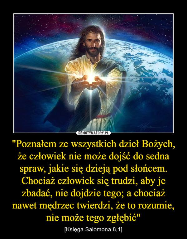 """""""Poznałem ze wszystkich dzieł Bożych, że człowiek nie może dojść do sedna spraw, jakie się dzieją pod słońcem. Chociaż człowiek się trudzi, aby je zbadać, nie dojdzie tego; a chociaż nawet mędrzec twierdzi, że to rozumie, nie może tego zgłębić"""" – [Księga Salomona 8,1]"""
