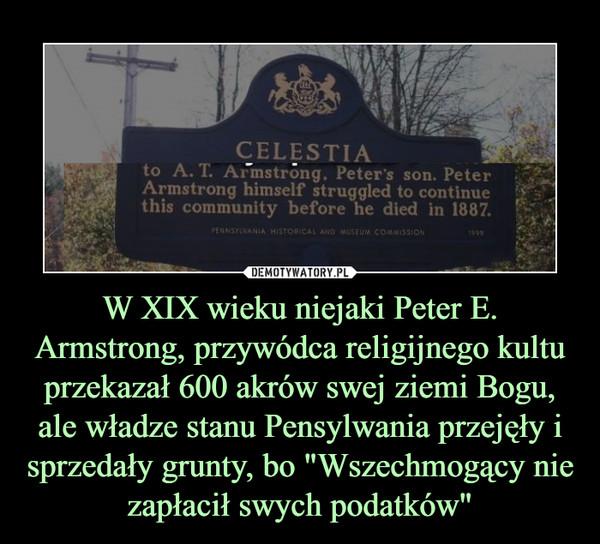 """W XIX wieku niejaki Peter E. Armstrong, przywódca religijnego kultu przekazał 600 akrów swej ziemi Bogu, ale władze stanu Pensylwania przejęły i sprzedały grunty, bo """"Wszechmogący nie zapłacił swych podatków"""" –"""