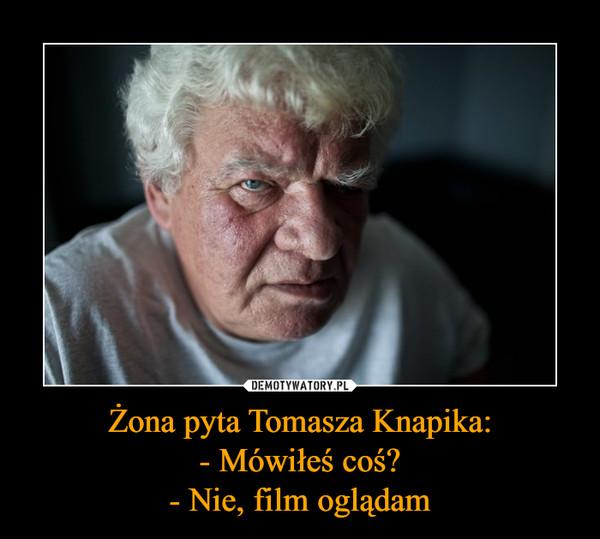 Żona pyta Tomasza Knapika:- Mówiłeś coś?- Nie, film oglądam –